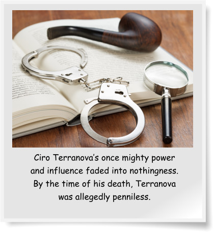Ciro Terranova's once mighty power and influence faded into nothingness. By the time of his death, Terranova was allegedly penniless.